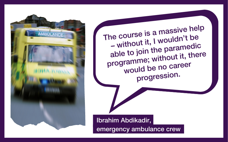 The course is a massive help – without it, I wouldn't be able to join the paramedic programme; without it, there would be no career progression. Ibrahim Abdikadir, emergency ambulance crew