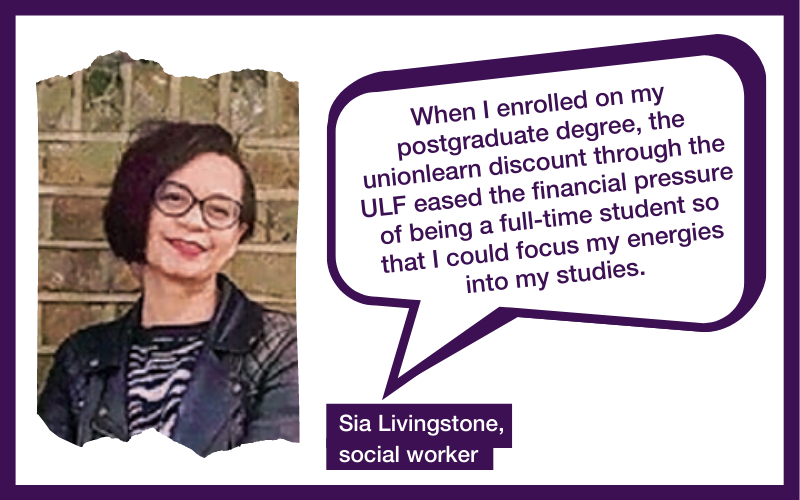 When I enrolled on my postgraduate degree, the unionlearn discount through the ULF eased the financial pressure of being a full-time student so that I could focus my energies into my studies. Sia Livingstone, social worker
